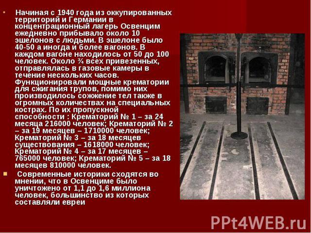 Начиная с 1940 года из оккупированных территорий и Германии в концентрационный лагерь Освенцим ежедневно прибывало около 10 эшелонов с людьми. В эшелоне было 40-50 а иногда и более вагонов. В каждом вагоне находилось от 50 до 100 человек. Около ¾ вс…