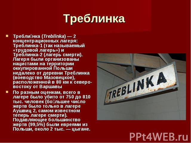 Требли нка (Treblinka) — 2 концентрационных лагеря: Треблинка-1 (так называемый «трудовой лагерь») и Треблинка-2 (лагерь смерти). Лагеря были организованы нацистами на территории оккупированной Польши недалеко от деревни Треблинка (воеводство Мазове…