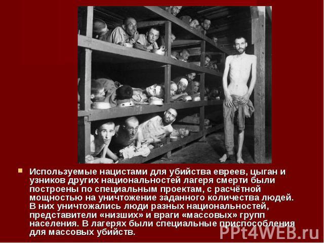 Используемые нацистами для убийства евреев, цыган и узников других национальностей лагеря смерти были построены по специальным проектам, с расчётной мощностью на уничтожение заданного количества людей. В них уничтожались люди разных национальностей,…