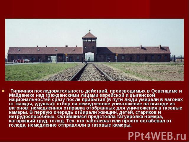 Типичная последовательность действий, производимых в Освенциме и Майданеке над гражданскими лицами еврейской и цыганской национальностей сразу после прибытия (в пути люди умирали в вагонах от жажды, удушья): отбор на немедленное уничтожение на выход…