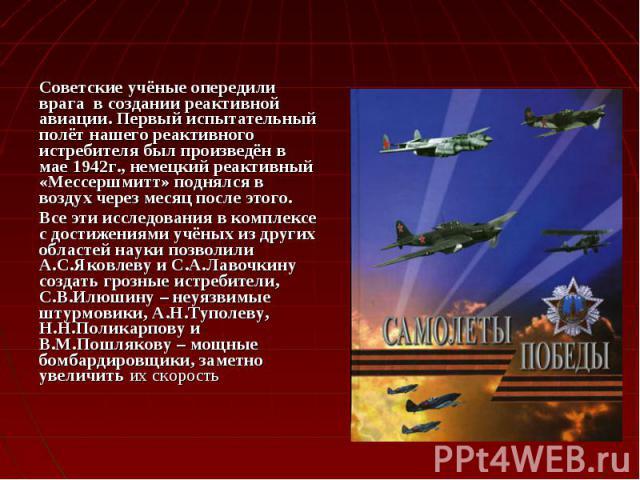 Советские учёные опередили врага в создании реактивной авиации. Первый испытательный полёт нашего реактивного истребителя был произведён в мае 1942г., немецкий реактивный «Мессершмитт» поднялся в воздух через месяц после этого. Советские учёные опер…