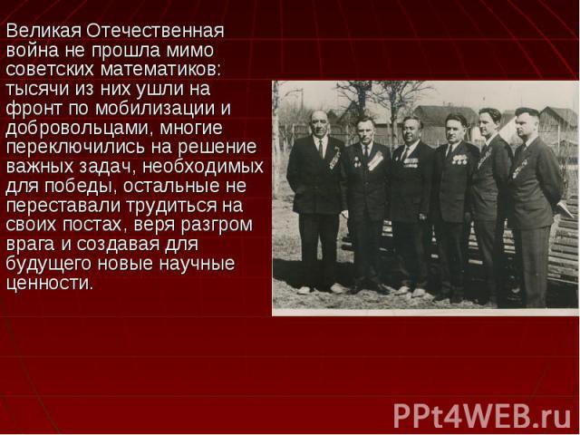 Великая Отечественная война не прошла мимо советских математиков: тысячи из них ушли на фронт по мобилизации и добровольцами, многие переключились на решение важных задач, необходимых для победы, остальные не переставали трудиться на своих постах, в…
