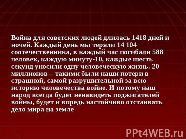Война для советских людей длилась 1418 дней и ночей. Каждый день мы теряли 14 104 соотечественника, в каждый час погибали 588 человек, каждую минуту-10, каждые шесть секунд уносили одну человеческую жизнь. 20 миллионов – такими были наши потери в ст…