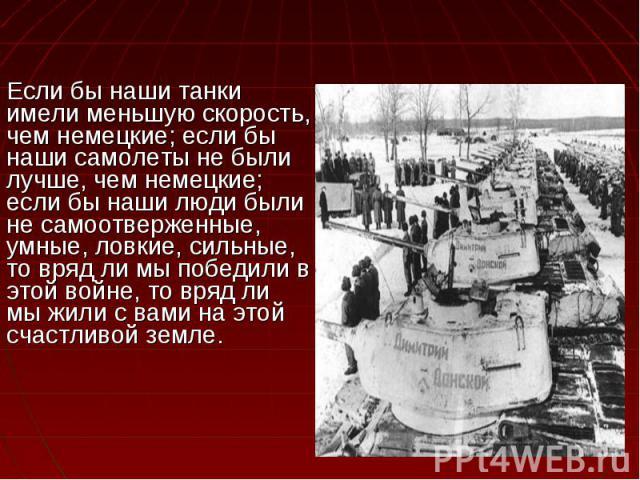 Если бы наши танки имели меньшую скорость, чем немецкие; если бы наши самолеты не были лучше, чем немецкие; если бы наши люди были не самоотверженные, умные, ловкие, сильные, то вряд ли мы победили в этой войне, то вряд ли мы жили с вами на этой сча…