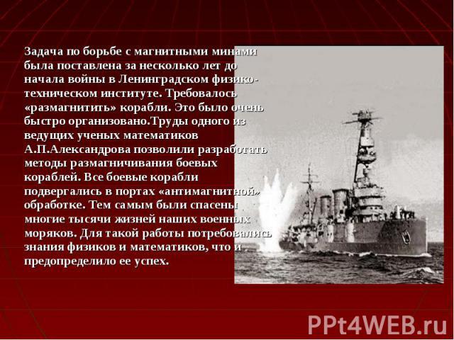 Задача по борьбе с магнитными минами была поставлена за несколько лет до начала войны в Ленинградском физико-техническом институте. Требовалось «размагнитить» корабли. Это было очень быстро организовано.Труды одного из ведущих ученых математиков А.П…