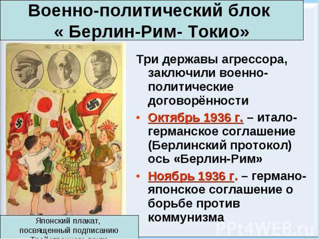 Три державы агрессора, заключили военно-политические договорённости Три державы агрессора, заключили военно-политические договорённости Октябрь 1936 г. – итало-германское соглашение (Берлинский протокол) ось «Берлин-Рим» Ноябрь 1936 г. – германо-япо…