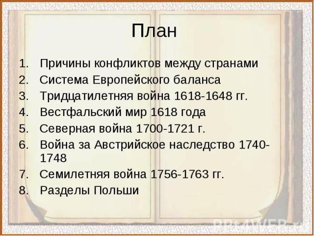 Причины конфликтов между странами Причины конфликтов между странами Система Европейского баланса Тридцатилетняя война 1618-1648 гг. Вестфальский мир 1618 года Северная война 1700-1721 г. Война за Австрийское наследство 1740-1748 Семилетняя война 175…