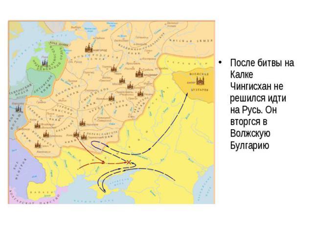 После битвы на Калке Чингисхан не решился идти на Русь. Он вторгся в Волжскую Булгарию После битвы на Калке Чингисхан не решился идти на Русь. Он вторгся в Волжскую Булгарию