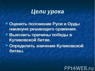Цели урока Оценить положение Руси и Орды накануне решающего сражения. Выяснить п