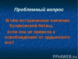 Проблемный вопрос В чём историческое значение Куликовской битвы, если она не при