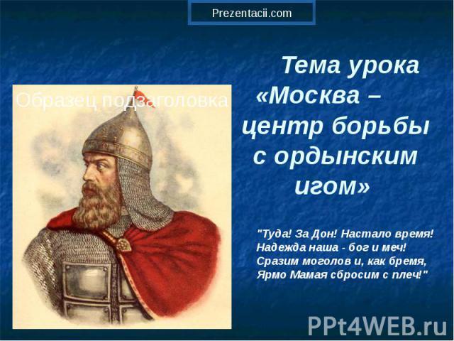Тема урока «Москва – центр борьбы с ордынским игом»