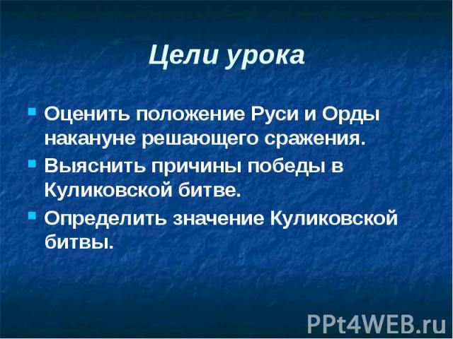 Цели урока Оценить положение Руси и Орды накануне решающего сражения. Выяснить причины победы в Куликовской битве. Определить значение Куликовской битвы.