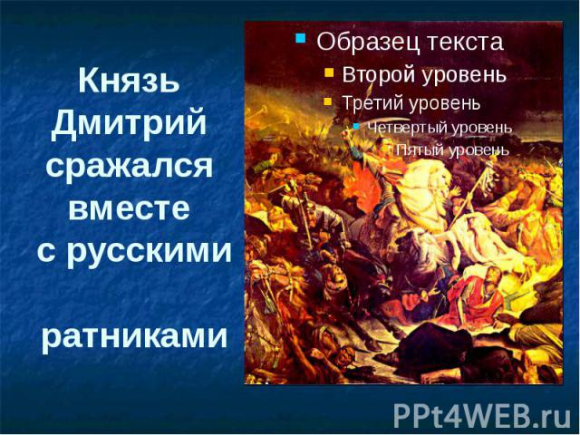 Князь Дмитрий сражался вместе с русскими ратниками