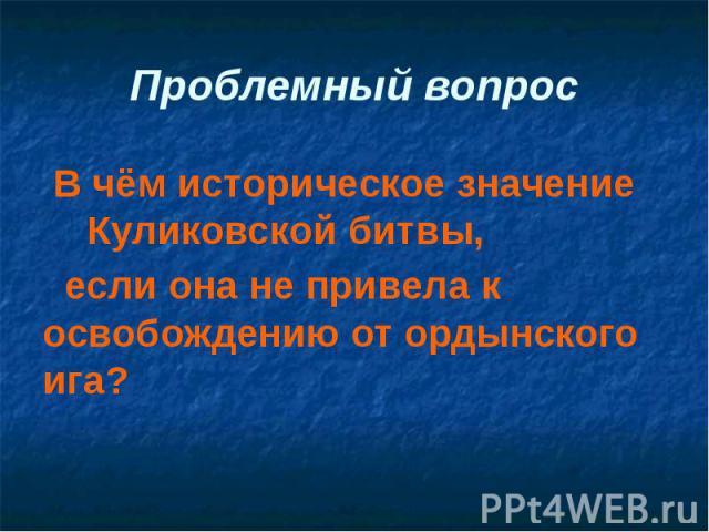 Проблемный вопрос В чём историческое значение Куликовской битвы, если она не привела к освобождению от ордынского ига?