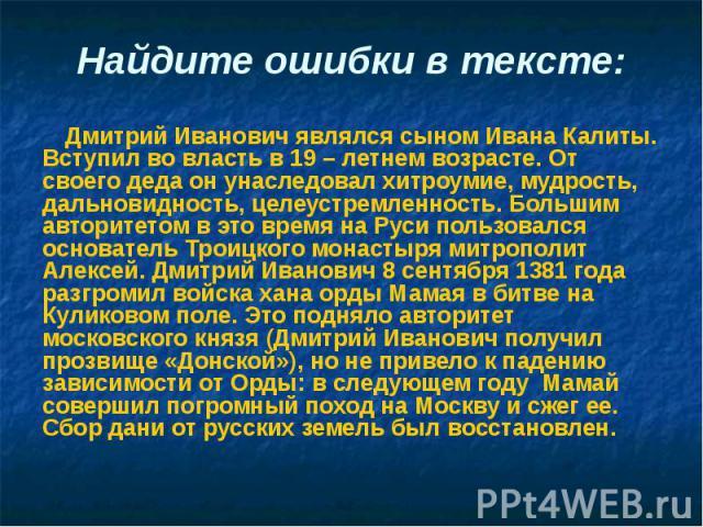 Найдите ошибки в тексте: Дмитрий Иванович являлся сыном Ивана Калиты. Вступил во власть в 19 – летнем возрасте. От своего деда он унаследовал хитроумие, мудрость, дальновидность, целеустремленность. Большим авторитетом в это время на Руси пользовалс…