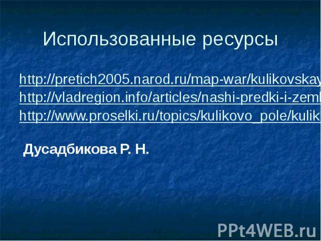 Использованные ресурсы http://pretich2005.narod.ru/map-war/kulikovskaya/kulikovskaya.htm http://vladregion.info/articles/nashi-predki-i-zemlyaki-geroi-kulikovskoi-bitvy-avtor-nikolai-frolov http://www.proselki.ru/topics/kulikovo_pole/kulikovo.topic.…