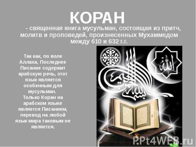 КОРАН - священная книга мусульман, состоящая из притч, молитв и проповедей, произнесенных Мухаммедом между 610 и 632 г.г.