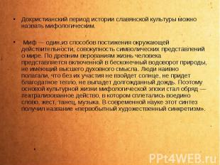Дохристианский период истории славянской культуры можно назвать мифологическим.