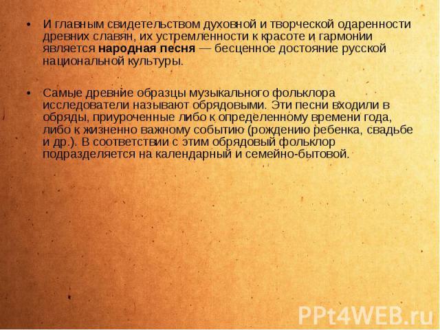 И главным свидетельством духовной и творческой одаренности древних славян, их устремленности к красоте и гармонии является народная песня — бесценное достояние русской национальной культуры. И главным свидетельством духовной и творческой одаренности…