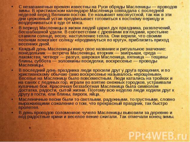 С незапамятных времен известны на Руси обряды Масленицы — проводов зимы. В христианском календаре Масленица совпадала с последней неделей перед Великим постом. Ее называют мясопустной, так как в эти дни церковный устав предписывает готовиться к пост…