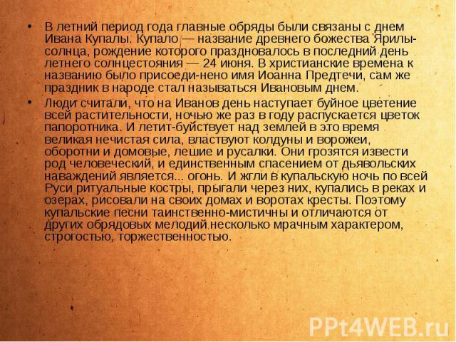 В летний период года главные обряды были связаны с днем Ивана Купалы. Купало — название древнего божества Ярилы-солнца, рождение которого праздновалось в последний день летнего солнцестояния — 24 июня. В христианские времена к названию было присоеди…