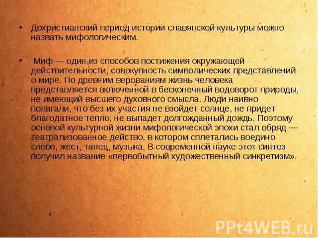 Дохристианский период истории славянской культуры можно назвать мифологическим. Дохристианский период истории славянской культуры можно назвать мифологическим. Миф — один из способов постижения окружающей действительности, совокупность символических…