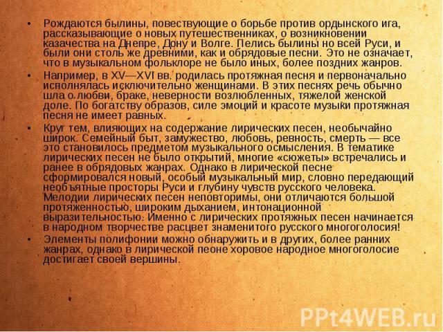 Рождаются былины, повествующие о борьбе против ордынского ига, рассказывающие о новых путешественниках, о возникновении казачества на Днепре, Дону и Волге. Пелись былины но всей Руси, и были они столь же древними, как и обрядовые песни. Это не означ…