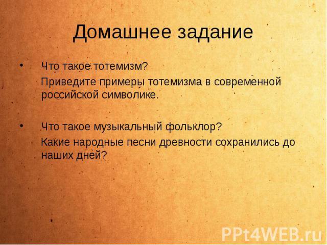 Что такое тотемизм? Что такое тотемизм? Приведите примеры тотемизма в современной российской символике. Что такое музыкальный фольклор? Какие народные песни древности сохранились до наших дней?