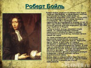 Роберт Бойль родился 25 января 1627 года в Лисморе (Ирландия), а образование пол