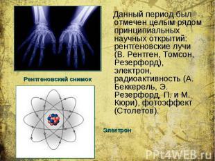 Данный период был отмечен целым рядом принципиальных научных открытий: рентгенов