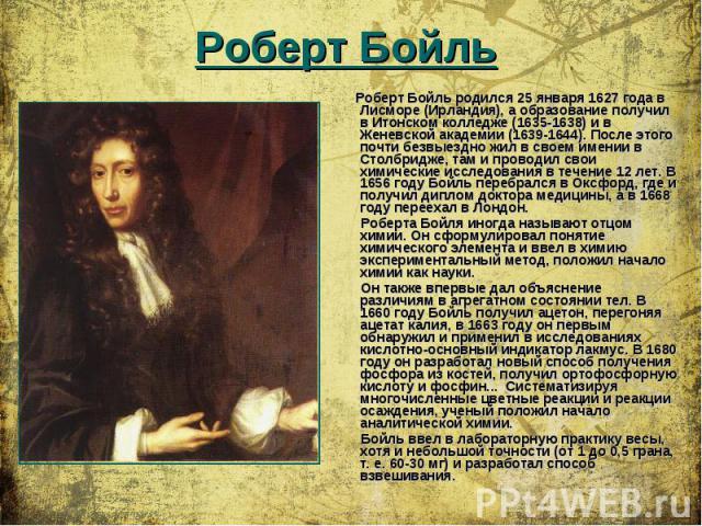 Роберт Бойль родился 25 января 1627 года в Лисморе (Ирландия), а образование получил в Итонском колледже (1635-1638) и в Женевской академии (1639-1644). После этого почти безвыездно жил в своем имении в Столбридже, там и проводил свои химические исс…