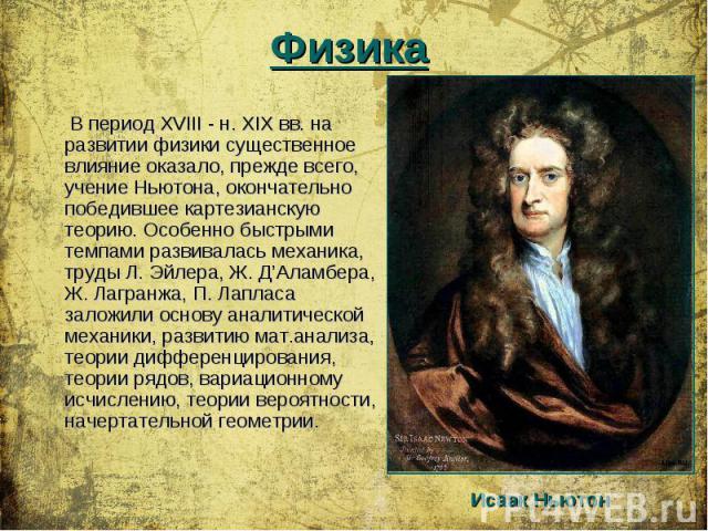 В период XVIII - н. XIX вв. на развитии физики существенное влияние оказало, прежде всего, учение Ньютона, окончательно победившее картезианскую теорию. Особенно быстрыми темпами развивалась механика, труды Л. Эйлера, Ж. Д'Аламбера, Ж. Лагран…