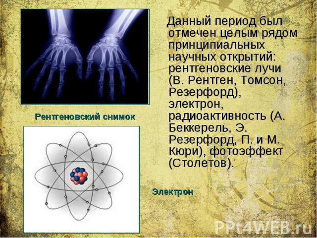 Данный период был отмечен целым рядом принципиальных научных открытий: рентгеновские лучи (В. Рентген, Томсон, Резерфорд), электрон, радиоактивность (А. Беккерель, Э. Резерфорд, П. и М. Кюри), фотоэффект (Столетов). Данный период был отмечен целым р…