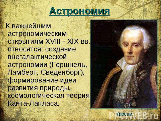К важнейшим астрономическим открытиям XVIII - XIX вв. относятся: создание внегалактической астрономии (Гершнель, Ламберт, Сведенборг), формирование идеи развития природы, космологическая теория Канта-Лапласа. К важнейшим астрономическим открытиям XV…