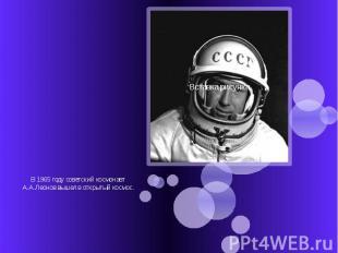 В 1965 году советский космонавт А.А.Леонов вышел в открытый космос.