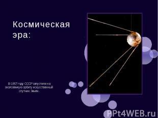 Космическая эра: В 1957 году СССР запустили на околоземную орбиту искусственный