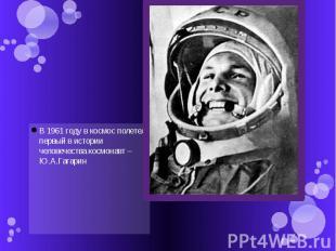 В 1961 году в космос полетел первый в истории человечества космонавт – Ю.А.Гагар