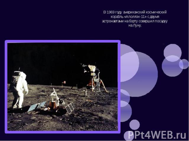 В 1969 году американский космический корабль «Аполлон-11» с двумя астронавтами на борту совершил посадку на Луну. В 1969 году американский космический корабль «Аполлон-11» с двумя астронавтами на борту совершил посадку на Луну.