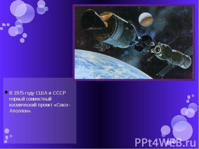 В 1975 году США и СССР первый совместный космический проект «Союз–Аполлон».