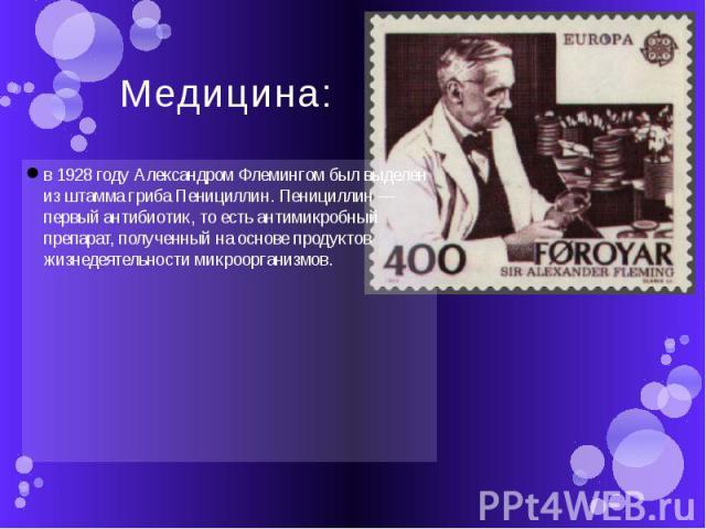 Медицина: в 1928 году Александром Флемингом был выделен из штамма гриба Пенициллин. Пенициллин — первый антибиотик, то есть антимикробный препарат, полученный на основе продуктов жизнедеятельности микроорганизмов.