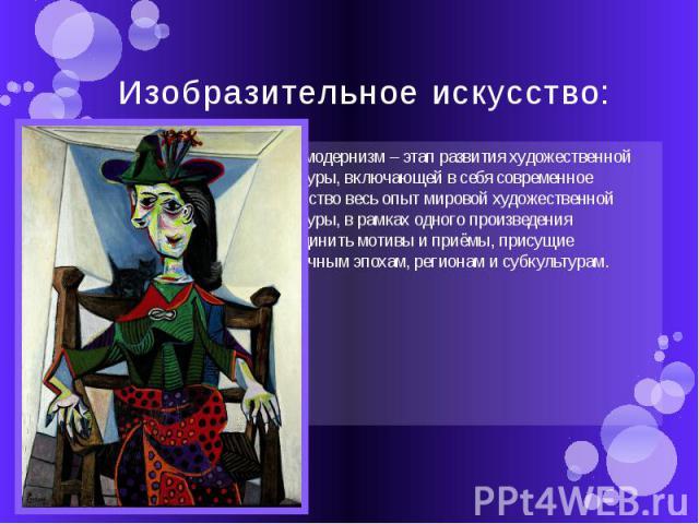 Изобразительное искусство: Постмодернизм – этап развития художественной культуры, включающей в себя современное искусство весь опыт мировой художественной культуры, в рамках одного произведения объединить мотивы и приёмы, присущие различным эпохам, …