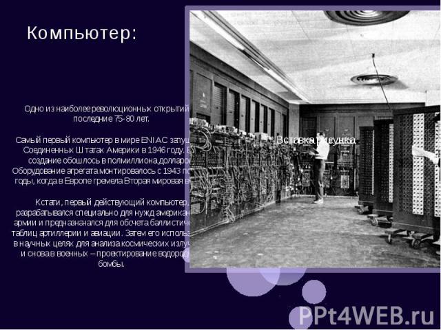 Компьютер: Одно из наиболее революционных открытий за последние 75-80 лет. Самый первый компьютер в мире ENIAC запущен в Соединенных Штатах Америки в 1946 году. Его создание обошлось в полмиллиона долларов. Оборудование агрегата монтировалось с 1943…