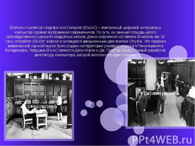 Electronic Numerical Integrator And Computer (ENIAC) – электронный цифровой интегратор и компьютер поражал воображение современников. По сути, он занимал площадь целого производственного цеха в 85 квадратных метров, длина сооружения составляла 30 ме…