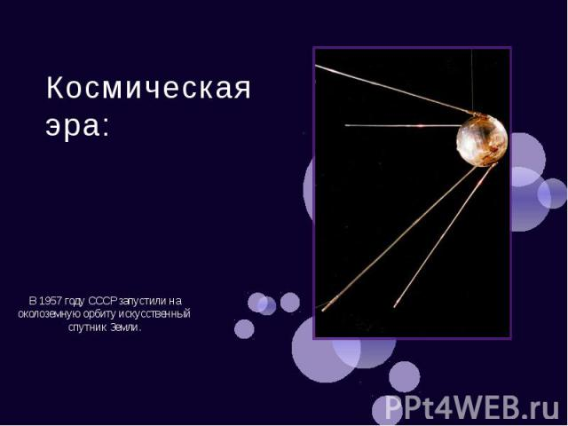 Космическая эра: В 1957 году СССР запустили на околоземную орбиту искусственный спутник Земли.