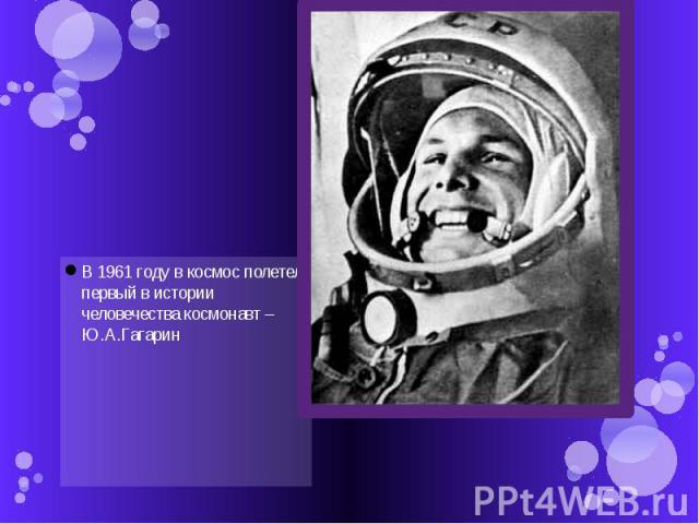 В 1961 году в космос полетел первый в истории человечества космонавт – Ю.А.Гагарин В 1961 году в космос полетел первый в истории человечества космонавт – Ю.А.Гагарин