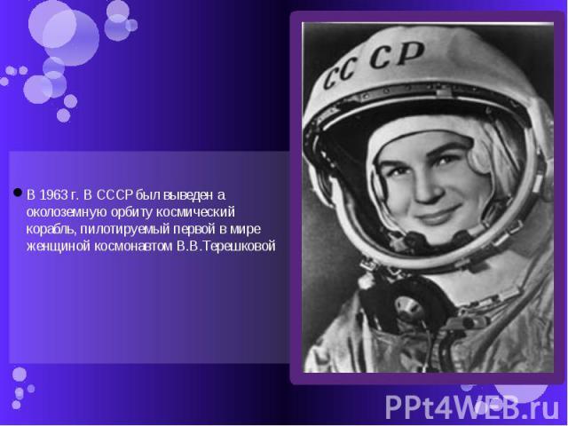 В 1963 г. В СССР был выведен а околоземную орбиту космический корабль, пилотируемый первой в мире женщиной космонавтом В.В.Терешковой