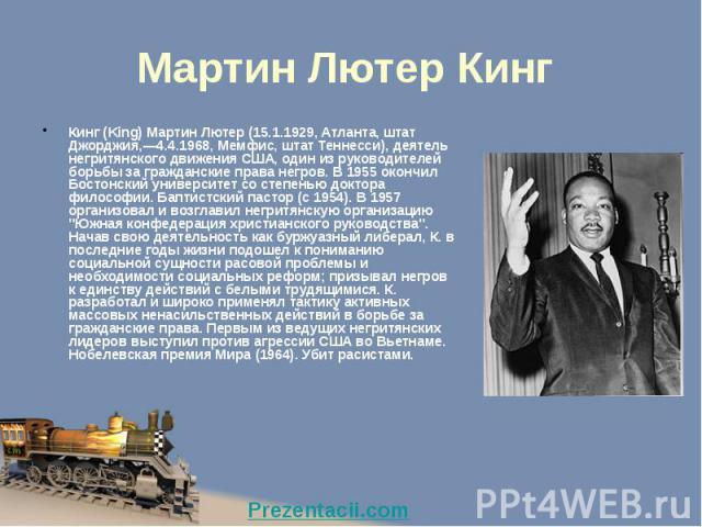 Мартин Лютер Кинг Кинг (King) Мартин Лютер (15.1.1929, Атланта, штат Джорджия,—4.4.1968, Мемфис, штат Теннесси), деятель негритянского движения США, один из руководителей борьбы за гражданские права негров. В 1955 окончил Бостонский университет со с…
