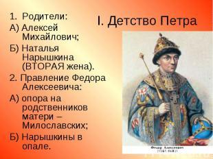 Родители: Родители: А) Алексей Михайлович; Б) Наталья Нарышкина (ВТОРАЯ жена). 2