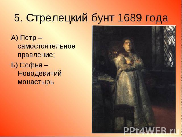 А) Петр – самостоятельное правление; А) Петр – самостоятельное правление; Б) Софья – Новодевичий монастырь