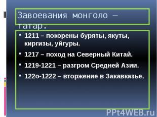 Завоевания монголо – татар. 1211 – покорены буряты, якуты, киргизы, уйгуры. 1217